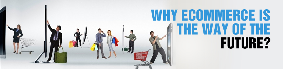 WHY ECOMMERCE IS THE FUTURE